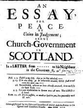 An Essay, for peace, by union in judgement; about Church-Government in Scotland. In a letter from ****** to his Neighbour in the Countrey. [By Sir Francis Grant, Lord Cullen.]
