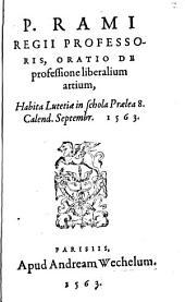Oratio de professione liberalium artium P. Rami Regii Professoris, Oratio de professione liberalium artium: Habita Lutetiae in schola Praelea 8. Calend. Septembr. 1563