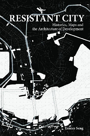 Resistant City  Histories  Maps And The Architecture Of Development