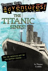The Titanic Sinks! (Totally True Adventures): How the Unsinkable Ship Met with Shocking Disaster . . .