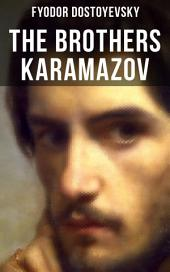 THE BROTHERS KARAMAZOV: A Philosophical Novel by the Russian Novelist, Journalist and Philosopher, Author of Crime and Punishment, The Idiot, Demons, The House of the Dead, Notes from Underground and The Gambler