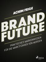 BrandFuture   Praktisches Markenwissen f  r die Marktf  hrer von morgen PDF
