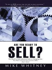 Are You Ready to Sell?: B2B industrial buyers operate in a world of fast changing needs. You must change even faster to win orders. Here's how!