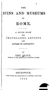 The Ruins and Museums of Rome: A Guide Book for Travellers, Artists, and Lovers of Antiquity