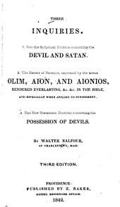 Three Inquiries: 1. Into the Scriptural Doctrine Concerning the Devil and Satan; 2. The Extent of Duration Expressed by the Terms Olim, Aion, and Aionios, Rendered Everlasting, &c. &c. in the Bible, and Especially when Applied to Punishment; 3. The New Testament Doctrine Concerning the Possession of Devils