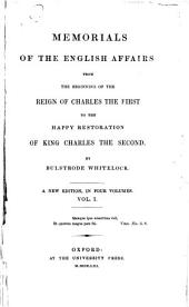 Memorials of the English Affairs: From the Beginning of the Reign of Charles the First to the Happy Restoration of King Charles the Second, Volume 1