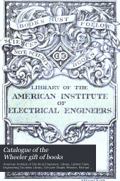Catalogue of the Wheeler Gift of Books: Pamphlets and Periodicals in the Library of the American Institute of Electrical Engineers, Volume 1