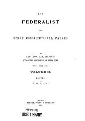 The Federalist and Other Constitutional Papers by Hamilton, Jay, Madison and Other Statesmen of Their Time: Volume 2