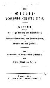 Die Staats-National-Wirthschaft: Versuch über die Gesetze zu Leitung und Beförderung der National-Produktion, der Landwirthschaft, der Gewerbe und des Handels ; nach den Grundsätzen der National-Oekonomie