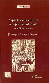 Aspects de la culture à l'époque coloniale en Afrique centrale: Le corps- L'image - L'espace