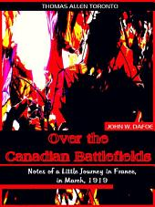 Over the Canadian Battlefields: Notes of a Little Journey in France, in March, 1919