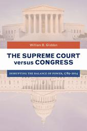 The Supreme Court versus Congress: Disrupting the Balance of Power, 1789–2014: Disrupting the Balance of Power, 1789–2014
