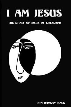 I Am Jesus  The Story of Jesus of Kneeland PDF