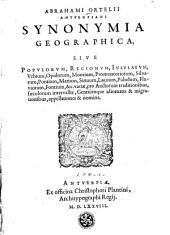 Abrahami Ortelii Antverpiani Synonymia geographica, sive Popvlorvm, regionvm, insvlarvm, vrbium, opidorum, montium, promontoriorum, silvarum, pontium, marium, sinuum, lacuum, paludum, fluviorum, fontium, &c. variae, pro auctorum traditionibus, saeculorum intervallis, gentiúmque idiomatis & migrationibus, appellationes & nomina ...