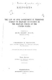 Reports on the Law of Civil Government in Territory Subject to Military Occupation by the Military Forces of the United States: Submitted to Hon. Elihu Root ...