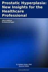 Prostatic Hyperplasia: New Insights for the Healthcare Professional: 2012 Edition: ScholarlyPaper