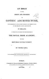 An Essay on the Origin and Progress of Gothic Architecture: With Reference to the Ancient History and Present State of the Remains of Such Architecture in Ireland, to which was Awarded the Prize Proposed by the Royal Irish Academy for the Best Essay on that Subject