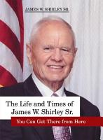 The Life and Times of James W  Shirley  Sr  You Can Get There from Here PDF