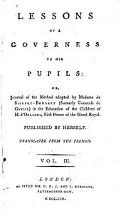 Lessons of a Governess to Her Pupils, Or, Journal of the Method Adopted by Madame de Sillery-Brulart (formerly Countess de Genlis) in the Education of the Children of M. D'Orléans, First Prince of the Blood-royal: Volume 3
