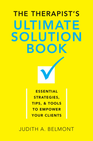 The Therapist s Ultimate Solution Book  Essential Strategies  Tips   Tools to Empower Your Clients