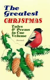 The Greatest Christmas Tales & Poems in One Volume (Illustrated): 230+ Stories, Poems & Carols: The Gift of the Magi, The Mistletoe Bough, A Christmas Carol, A Letter from Santa Claus, The Old Woman Who Lived in a Shoe, The Fir Tree, The Christmas Angel¦