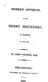 The Modern Antiques, Or, The Merry Mourners: A Farce, in Two Acts