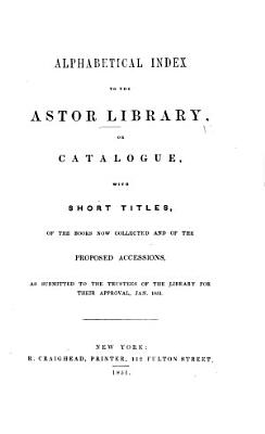 Alphabetical Index to the Astor Library  or  Catalogue with short titles  of the books now collected and of the proposed accessions  etc  Prepared by J  G  Cogswell PDF