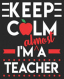 Keep Calm I'm Almost a Teacher