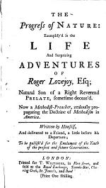 The Progress of Nature: Exemplify'd in the Life and Surprizing Adventures of Roger Lovejoy, Esq; Natural Son of a Right Reverend Prelate, Sometime Deceas'd. Now a Methodist-preacher, Zealously Propagating the Doctrine of Methodism in America. Written by Himself, and Delivered to a Friend, a Little Before His Departure; to be Publish'd for the Emolument of the Youth of the Present and Future Generations