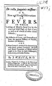 De recta sanguinis missione, or new and exact observations of fevers: in which letting of blood is shew'd to be the true and solid basis of their cure, as well as of almost all other acute diseases ...