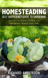 Homesteading: Self Sufficiency Guide To Gardening: Homesteaders Guide To Growing What You Eat