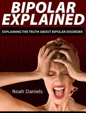Bipolar Explained: Explaining the Truth About Bipolar Disorder