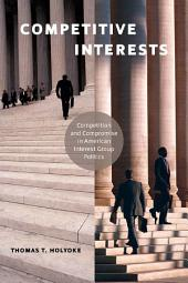 Competitive Interests: Competition and Compromise in American Interest Group Politics