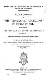 "Catalogue of ""the Circulating Collections,"" of works of art, selected from the Museum, at South Kensington: intended for temporary exhibition in provincial schools of art. By J. C. Robinson ... July 1860"