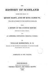 The History of Scotland During the Reigns of Queen MaryaAnd of King James VI: Till His Accession to the Crown of England ...