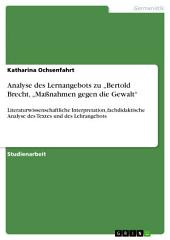 """Analyse des Lernangebots zu """"Bertold Brecht, """"Maßnahmen gegen die Gewalt"""": Literaturwissenschaftliche Interpretation, fachdidaktische Analyse des Textes und des Lehrangebots"""