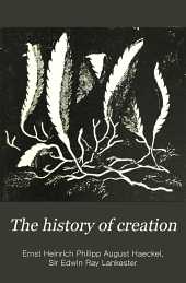 The History of Creation: Or, The Development of the Earth and Its Inhabitants by the Action of Natural Causes. A Popular Exposition of the Doctrine of Evolution in General, and of that of Darwin, Goethe, and Lamarck in Particular. From the Eighth German Edition of Ernst Haeckel. The Translation Rev. by Sir E. Ray Lankester, Volume 2