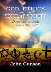 God, Ethics and the Secular Society: Does the Church Have a Future?