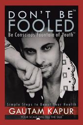 Dont Be Fooled: Be Conscious Fountain of Youth