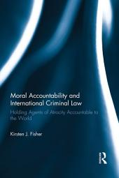 Moral Accountability and International Criminal Law: Holding Agents of Atrocity Accountable to the World