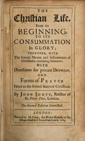 The Christian Life, from Its Beginning, to Its Consummation in Glory: Together, with the Several Means and Instruments of Christianity Conducing Thereunto; with Directions for Private Devotion, and Forms of Prayer Fitted to the Several States of Christians