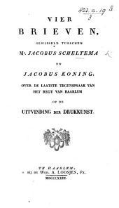 Vier Brieven, gewisseld tusschen J. Scheltema en J. Koning, over de laatste Tegenspraak van het Regt van Haarlem opde uitvinding der Drukkunst
