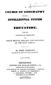 A Course of Geography for the intellectual system of education, with the particular geography of Great Britain, Ireland, and Palestine