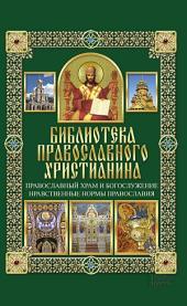Православный храм и богослужение. Нравственные нормы православия: Библиотека православного христианина