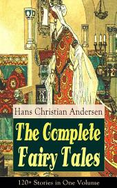 The Complete Fairy Tales of Hans Christian Andersen: 120+ Stories in One Volume: From the most beloved writer of children's stories and fairy tales, including The Little Mermaid, The Snow Queen, The Ugly Duckling, The Nightingale, The Emperor's New Clothes, Thumbelina and more