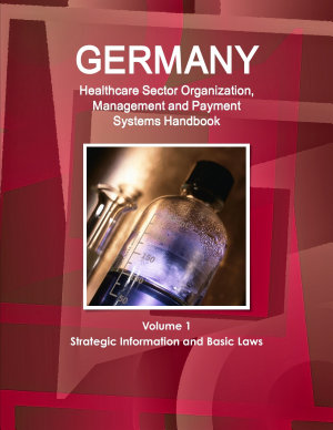Germany Healthcare Sector Organization  Management and Payment Systems Handbook Volume 1 Strategic Information and Basic Laws