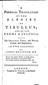 A Poetical Translation of the Elegies of Tibullus, and of the Poems of Sulpicia: With the Original Text, and Notes Critical and Explanatory, Volume 1