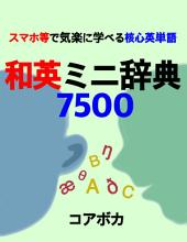 和英ミニ辞典7500: 授業·大学入試·旅行等に必要な核心英単語 (楽しい英語勉強法で自己啓発)