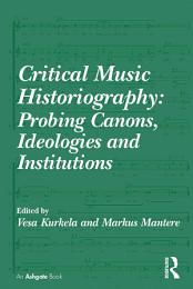 Critical Music Historiography: Probing Canons, Ideologies and Institutions
