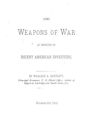 Some Weapons of War as Improved by Recent American Inventors PDF